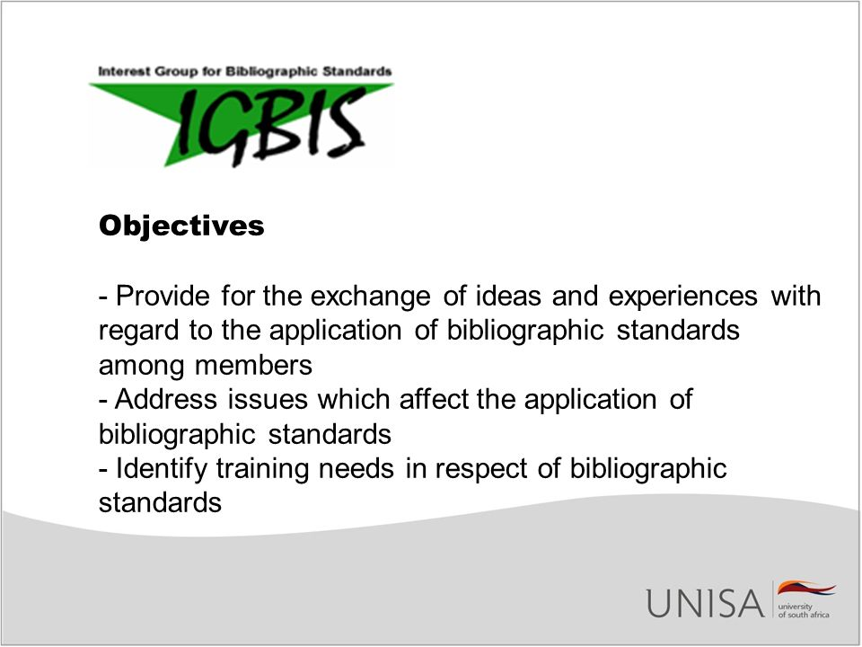Objectives - Provide for the exchange of ideas and experiences with regard to the application of bibliographic standards among members - Address issues which affect the application of bibliographic standards - Identify training needs in respect of bibliographic standards