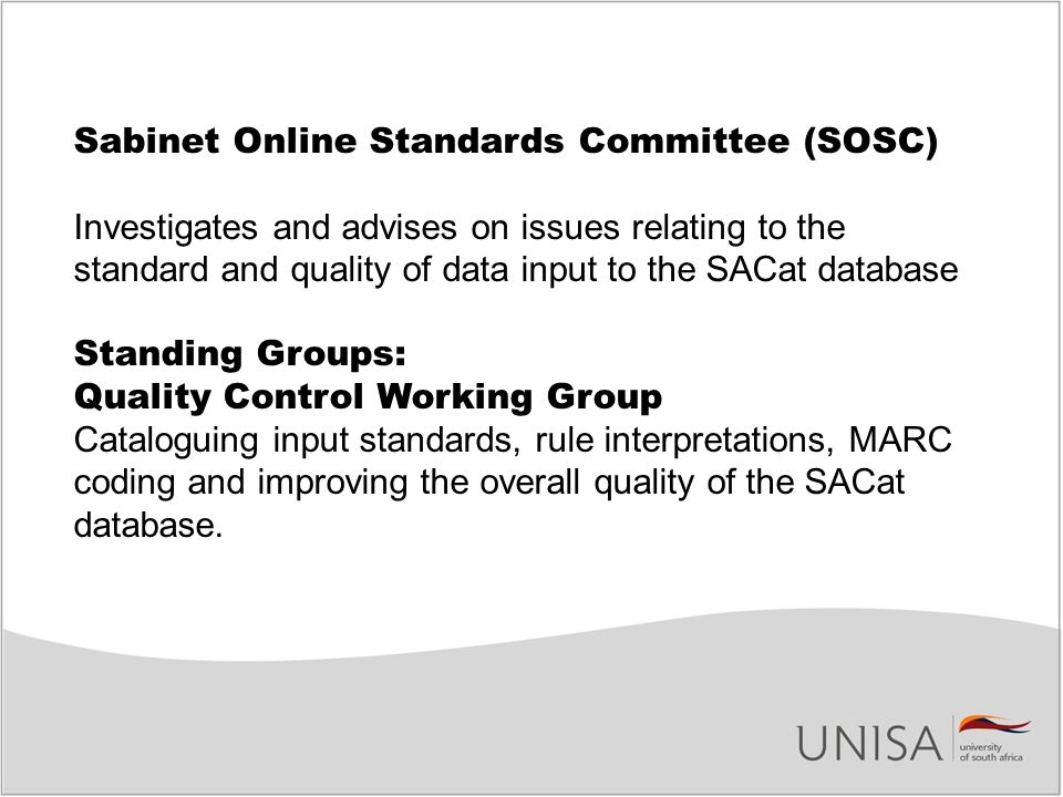 Sabinet Online Standards Committee (SOSC) Investigates and advises on issues relating to the standard and quality of data input to the SACat database Standing Groups: Quality Control Working Group Cataloguing input standards, rule interpretations, MARC coding and improving the overall quality of the SACat database.