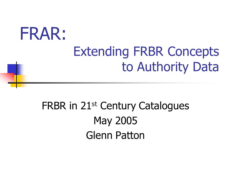 Extending FRBR Concepts to Authority Data FRBR in 21 st Century Catalogues May 2005 Glenn Patton FRAR: