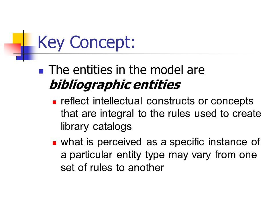 Key Concept: The entities in the model are bibliographic entities reflect intellectual constructs or concepts that are integral to the rules used to create library catalogs what is perceived as a specific instance of a particular entity type may vary from one set of rules to another