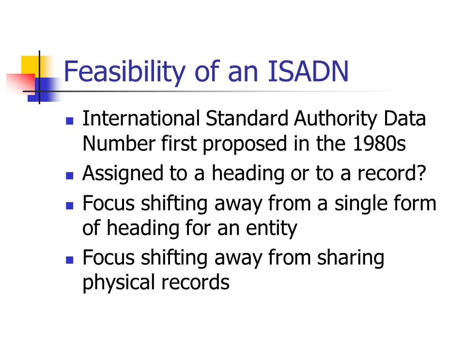 Feasibility of an ISADN International Standard Authority Data Number first proposed in the 1980s Assigned to a heading or to a record.