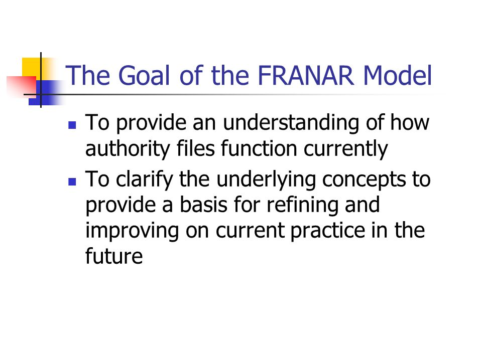 The Goal of the FRANAR Model To provide an understanding of how authority files function currently To clarify the underlying concepts to provide a basis for refining and improving on current practice in the future