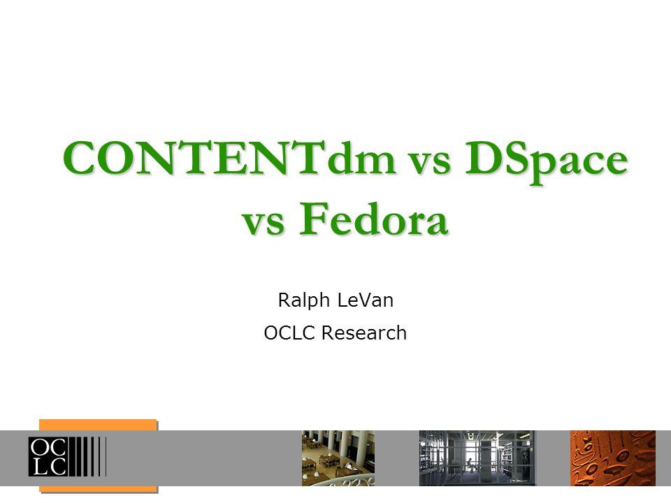 CONTENTdm vs DSpace vs Fedora Ralph LeVan OCLC Research