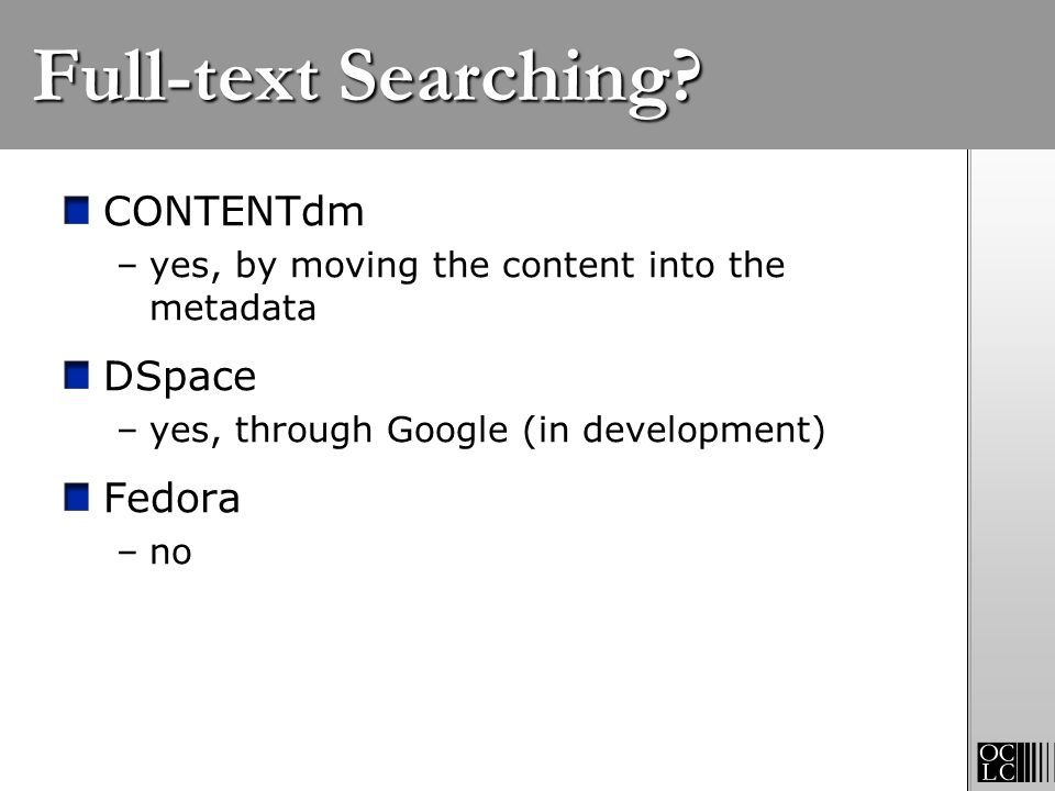 Full-text Searching? CONTENTdm –yes, by moving the content into the metadata DSpace –yes, through Google (in development) Fedora –no