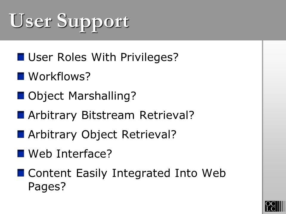 User Support User Roles With Privileges? Workflows? Object Marshalling? Arbitrary Bitstream Retrieval? Arbitrary Object Retrieval? Web Interface? Cont