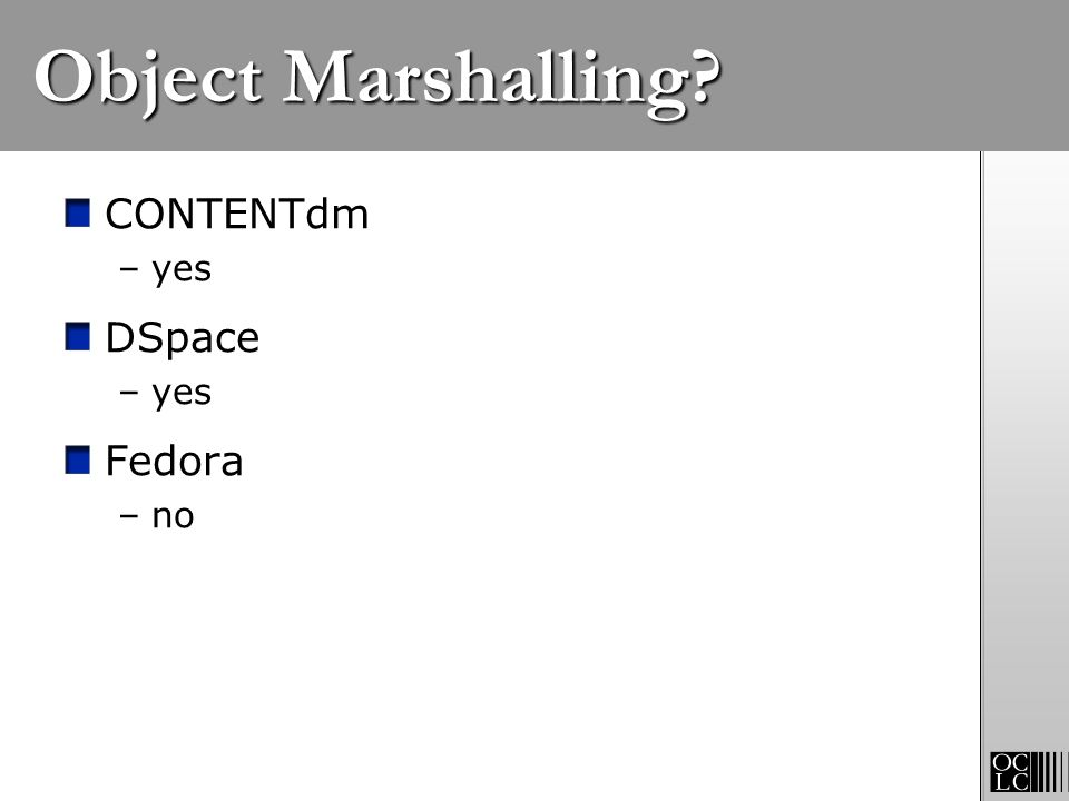 Object Marshalling? CONTENTdm –yes DSpace –yes Fedora –no