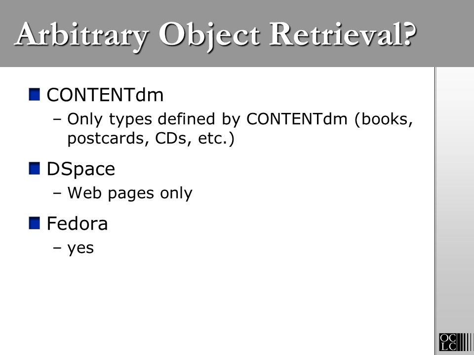 Arbitrary Object Retrieval? CONTENTdm –Only types defined by CONTENTdm (books, postcards, CDs, etc.) DSpace –Web pages only Fedora –yes