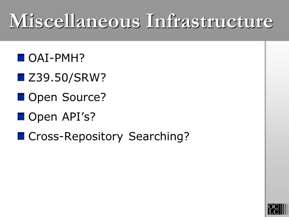 Miscellaneous Infrastructure OAI-PMH? Z39.50/SRW? Open Source? Open APIs? Cross-Repository Searching?