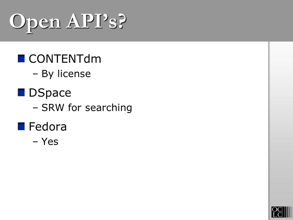 Open APIs? CONTENTdm –By license DSpace –SRW for searching Fedora –Yes