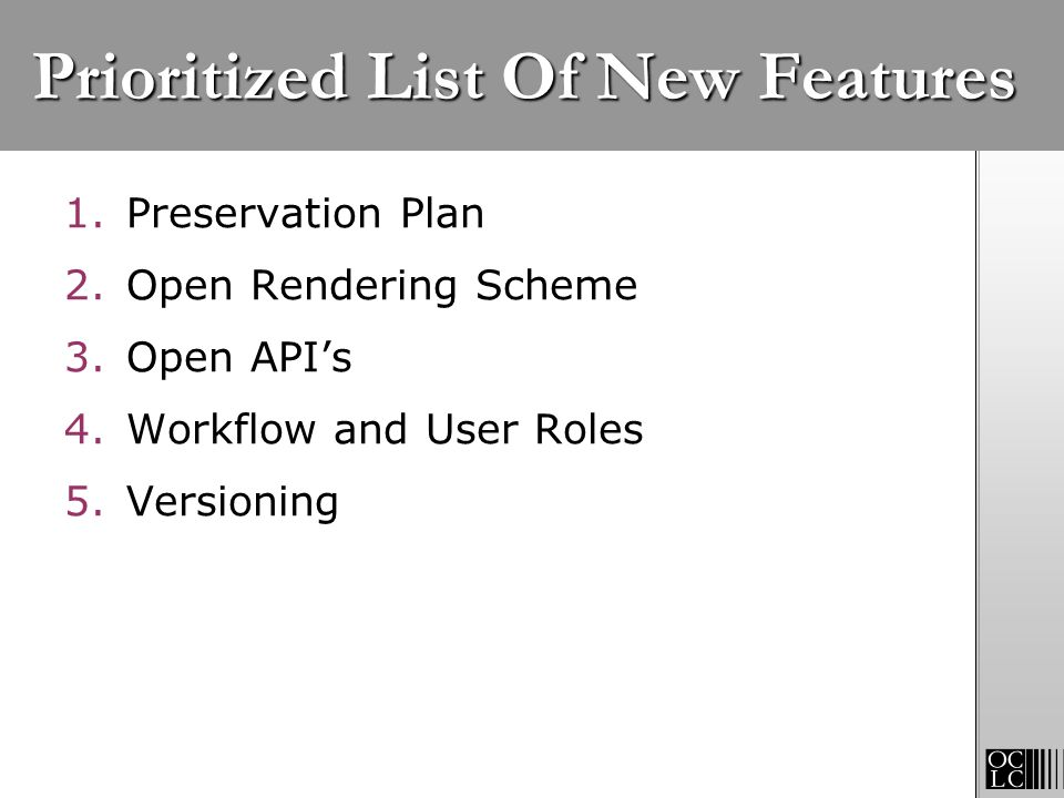 Prioritized List Of New Features 1.Preservation Plan 2.Open Rendering Scheme 3.Open APIs 4.Workflow and User Roles 5.Versioning