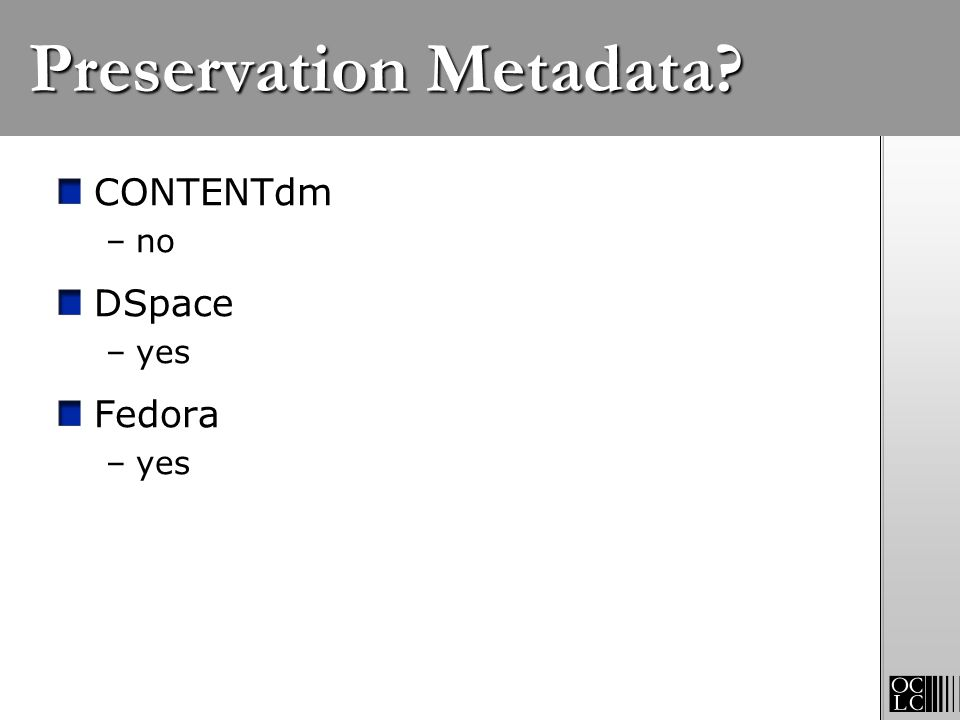 Preservation Metadata? CONTENTdm –no DSpace –yes Fedora –yes