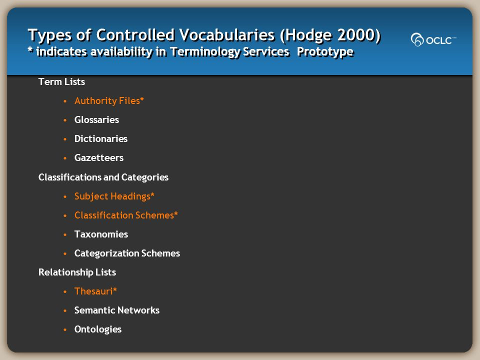 Types of Controlled Vocabularies (Hodge 2000) * indicates availability in Terminology Services Prototype Term Lists Authority Files* Glossaries Dictionaries Gazetteers Classifications and Categories Subject Headings* Classification Schemes* Taxonomies Categorization Schemes Relationship Lists Thesauri* Semantic Networks Ontologies