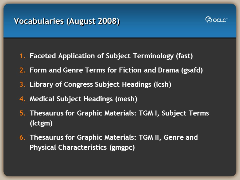 Vocabularies (August 2008) 1.Faceted Application of Subject Terminology (fast) 2.Form and Genre Terms for Fiction and Drama (gsafd) 3.Library of Congr