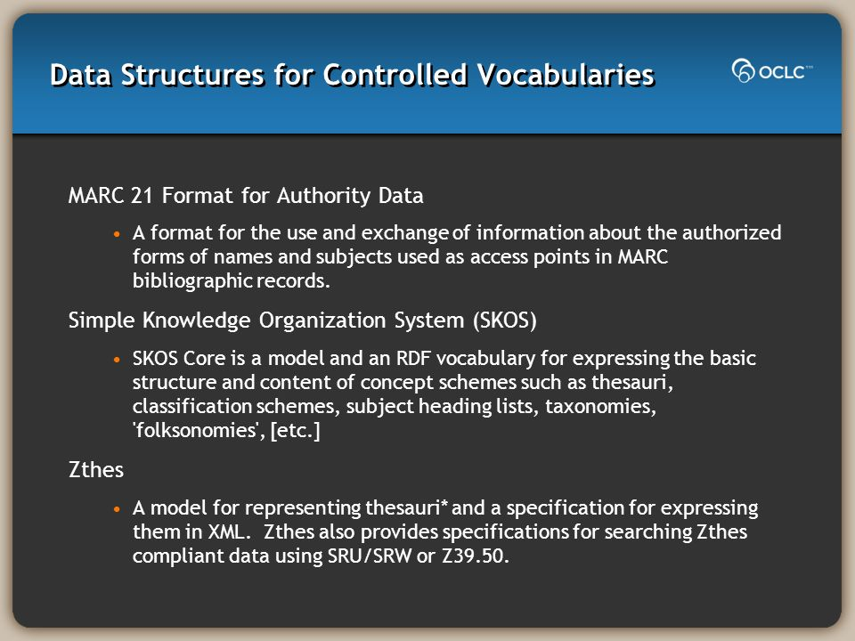 Data Structures for Controlled Vocabularies MARC 21 Format for Authority Data A format for the use and exchange of information about the authorized forms of names and subjects used as access points in MARC bibliographic records.