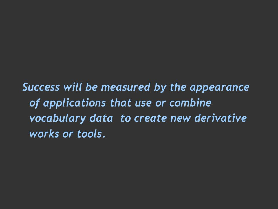 Success will be measured by the appearance of applications that use or combine vocabulary data to create new derivative works or tools.