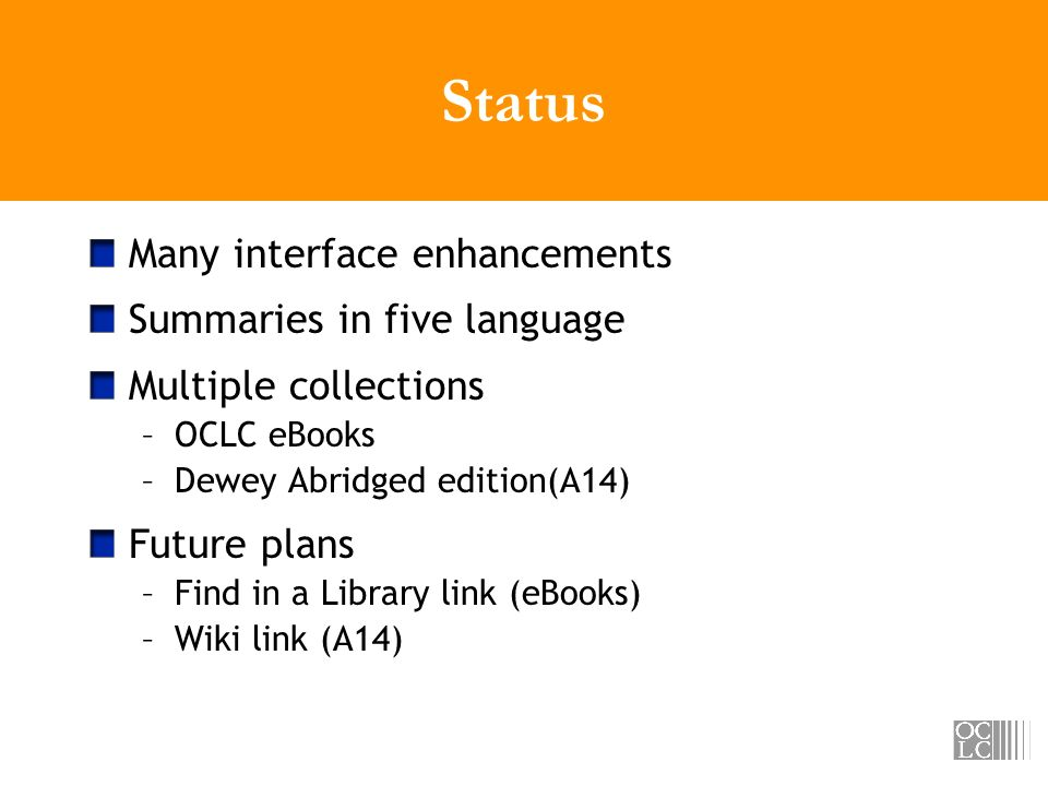 Status Many interface enhancements Summaries in five language Multiple collections –OCLC eBooks –Dewey Abridged edition(A14) Future plans –Find in a Library link (eBooks) –Wiki link (A14)