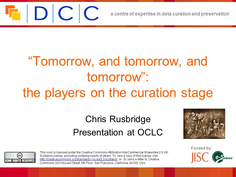 a centre of expertise in data curation and preservation OCLC October 2006 Citation needs… An efficient way to reference and access archived past states of a changing dataset (work in progress, Buneman et al) Not important for original observations Dont mess with those data Less important for incremental datasets Later stuff should not invalidate earlier Very important for revisable datasets Eg Genomics… datasets that result from the combined work of curators, or contain opinions or facts likely to change Eg Mapping… OS maps represent a huge database that changes on a daily basis