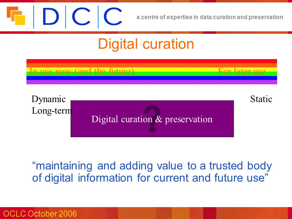 a centre of expertise in data curation and preservation OCLC October 2006 Digital curation Digital curation & preservation StaticDynamic Long-term For later useIn use now (and the future) maintaining and adding value to a trusted body of digital information for current and future use