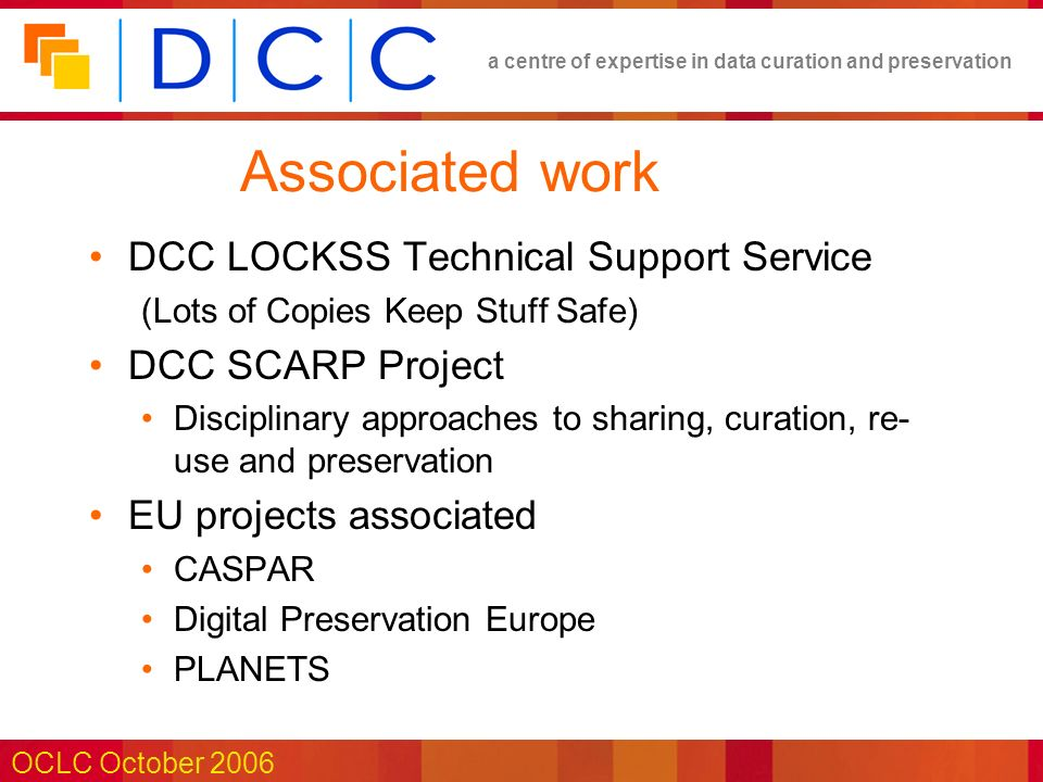 a centre of expertise in data curation and preservation OCLC October 2006 Associated work DCC LOCKSS Technical Support Service (Lots of Copies Keep Stuff Safe) DCC SCARP Project Disciplinary approaches to sharing, curation, re- use and preservation EU projects associated CASPAR Digital Preservation Europe PLANETS