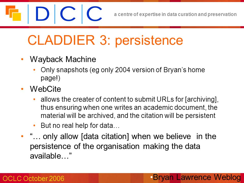 a centre of expertise in data curation and preservation OCLC October 2006 CLADDIER 3: persistence Wayback Machine Only snapshots (eg only 2004 version of Bryans home page!) WebCite allows the creater of content to submit URLs for [archiving], thus ensuring when one writes an academic document, the material will be archived, and the citation will be persistent But no real help for data… … only allow [data citation] when we believe in the persistence of the organisation making the data available… Bryan Lawrence Weblog
