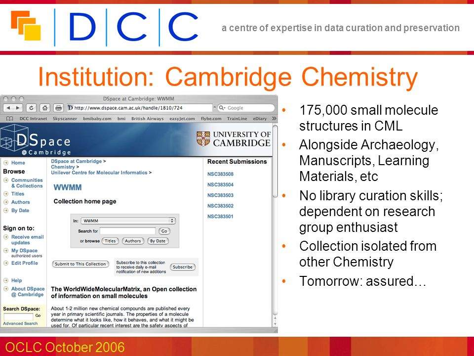 a centre of expertise in data curation and preservation OCLC October 2006 Institution: Cambridge Chemistry 175,000 small molecule structures in CML Alongside Archaeology, Manuscripts, Learning Materials, etc No library curation skills; dependent on research group enthusiast Collection isolated from other Chemistry Tomorrow: assured…