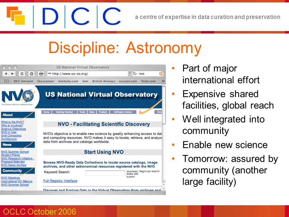 a centre of expertise in data curation and preservation OCLC October 2006 Discipline: Astronomy Part of major international effort Expensive shared facilities, global reach Well integrated into community Enable new science Tomorrow: assured by community (another large facility)