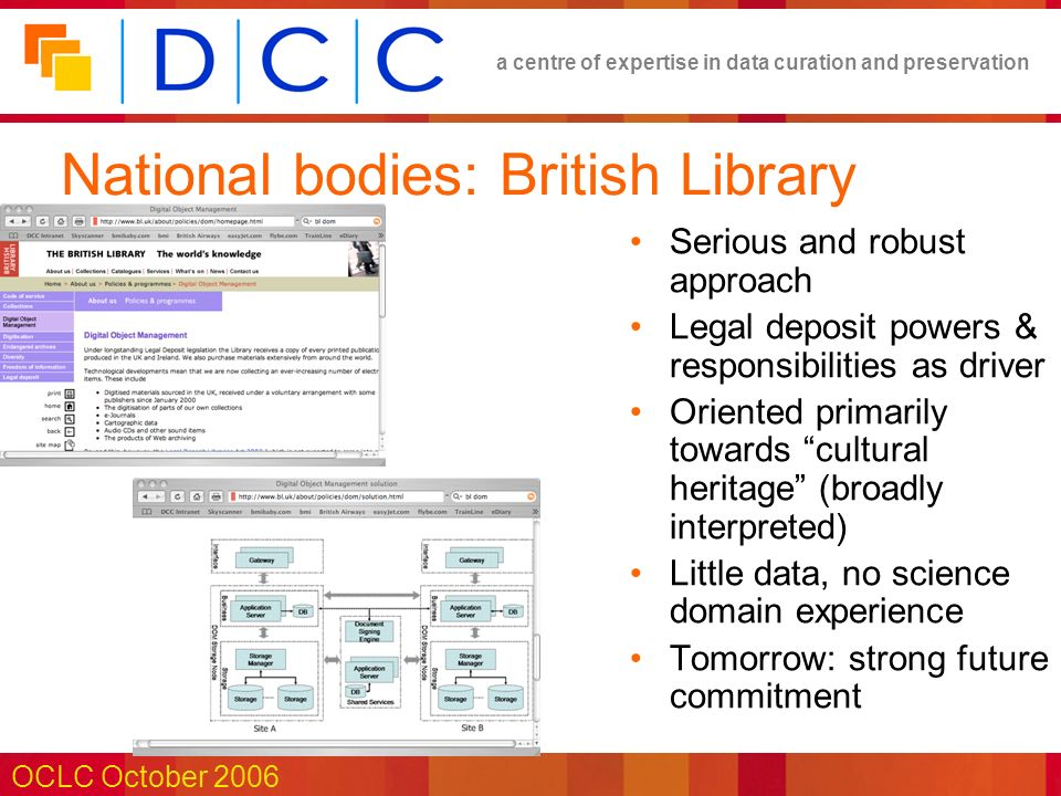 a centre of expertise in data curation and preservation OCLC October 2006 National bodies: British Library Serious and robust approach Legal deposit powers & responsibilities as driver Oriented primarily towards cultural heritage (broadly interpreted) Little data, no science domain experience Tomorrow: strong future commitment