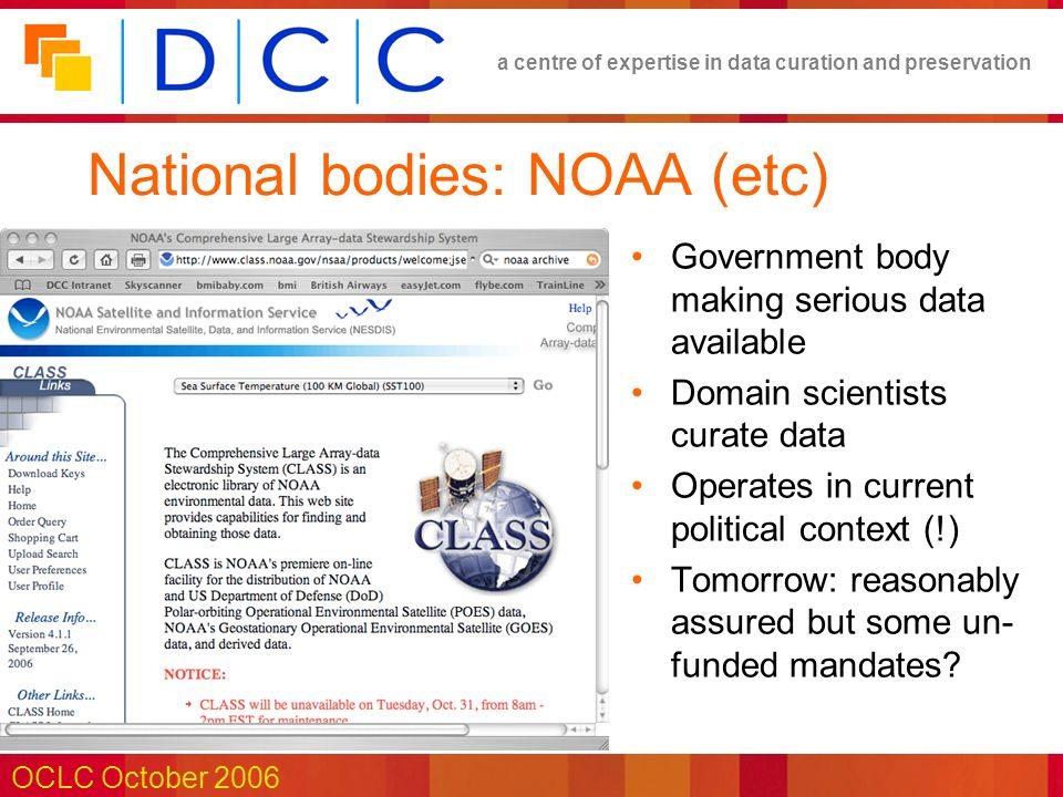 a centre of expertise in data curation and preservation OCLC October 2006 National bodies: NOAA (etc) Government body making serious data available Domain scientists curate data Operates in current political context (!) Tomorrow: reasonably assured but some un- funded mandates