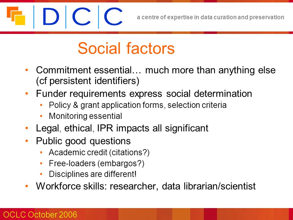 a centre of expertise in data curation and preservation OCLC October 2006 Social factors Commitment essential… much more than anything else (cf persistent identifiers) Funder requirements express social determination Policy & grant application forms, selection criteria Monitoring essential Legal, ethical, IPR impacts all significant Public good questions Academic credit (citations?) Free-loaders (embargos?) Disciplines are different.