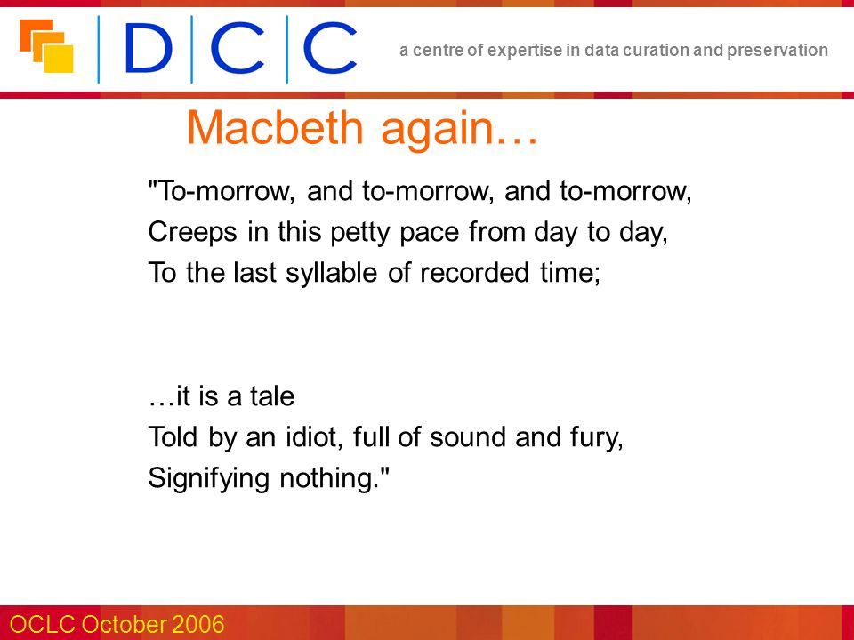 a centre of expertise in data curation and preservation OCLC October 2006 Macbeth again… To-morrow, and to-morrow, and to-morrow, Creeps in this petty pace from day to day, To the last syllable of recorded time; …it is a tale Told by an idiot, full of sound and fury, Signifying nothing.