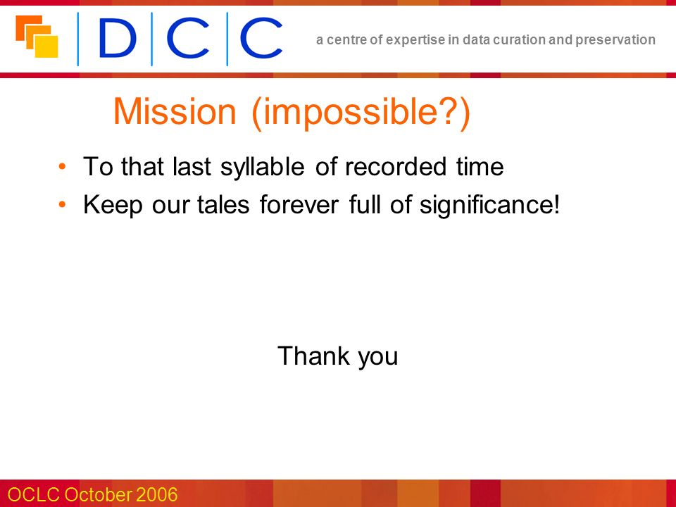 a centre of expertise in data curation and preservation OCLC October 2006 Mission (impossible?) To that last syllable of recorded time Keep our tales forever full of significance.