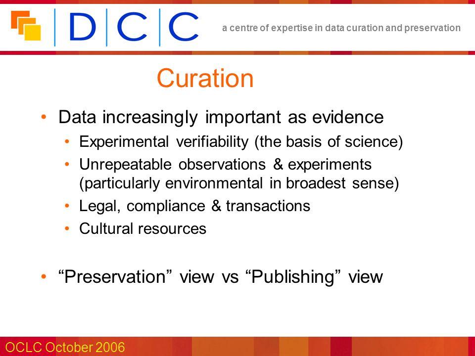 a centre of expertise in data curation and preservation OCLC October 2006 Curation Data increasingly important as evidence Experimental verifiability (the basis of science) Unrepeatable observations & experiments (particularly environmental in broadest sense) Legal, compliance & transactions Cultural resources Preservation view vs Publishing view