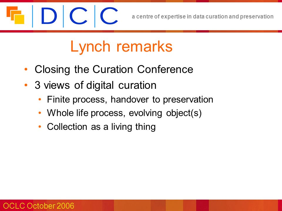 a centre of expertise in data curation and preservation OCLC October 2006 Lynch remarks Closing the Curation Conference 3 views of digital curation Finite process, handover to preservation Whole life process, evolving object(s) Collection as a living thing