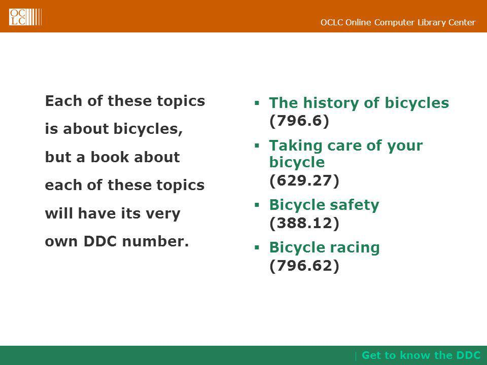 OCLC Online Computer Library Center Each of these topics is about bicycles, but a book about each of these topics will have its very own DDC number. T
