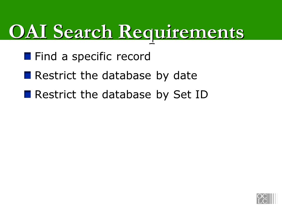 OAI Search Requirements Find a specific record Restrict the database by date Restrict the database by Set ID