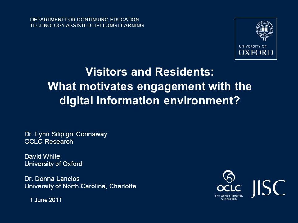 DEPARTMENT FOR CONTINUING EDUCATION TECHNOLOGY-ASSISTED LIFELONG LEARNING 1 June 2011 Visitors and Residents: What motivates engagement with the digital information environment.