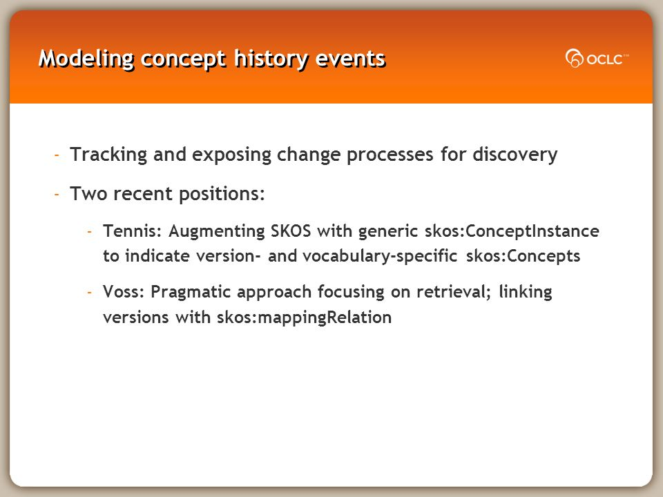 Modeling concept history events -Tracking and exposing change processes for discovery -Two recent positions: -Tennis: Augmenting SKOS with generic skos:ConceptInstance to indicate version- and vocabulary-specific skos:Concepts -Voss: Pragmatic approach focusing on retrieval; linking versions with skos:mappingRelation