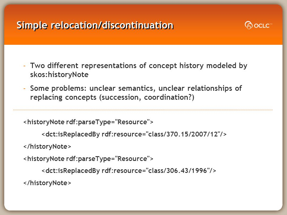 Simple relocation/discontinuation -Two different representations of concept history modeled by skos:historyNote -Some problems: unclear semantics, unclear relationships of replacing concepts (succession, coordination )