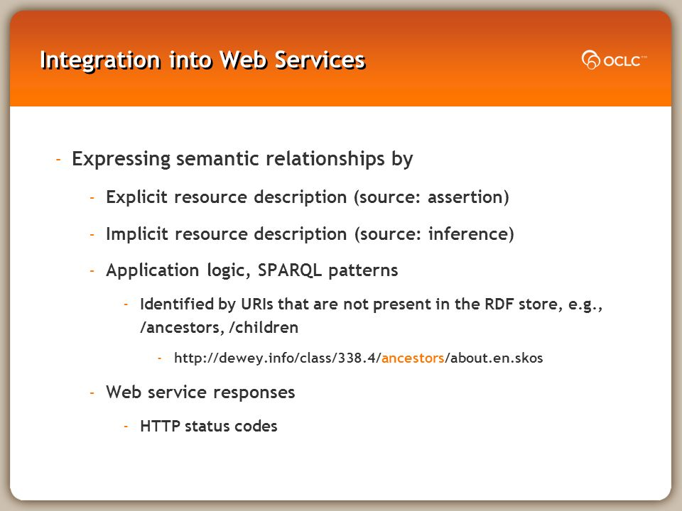 Integration into Web Services -Expressing semantic relationships by -Explicit resource description (source: assertion) -Implicit resource description (source: inference) -Application logic, SPARQL patterns -Identified by URIs that are not present in the RDF store, e.g., /ancestors, /children -  -Web service responses -HTTP status codes