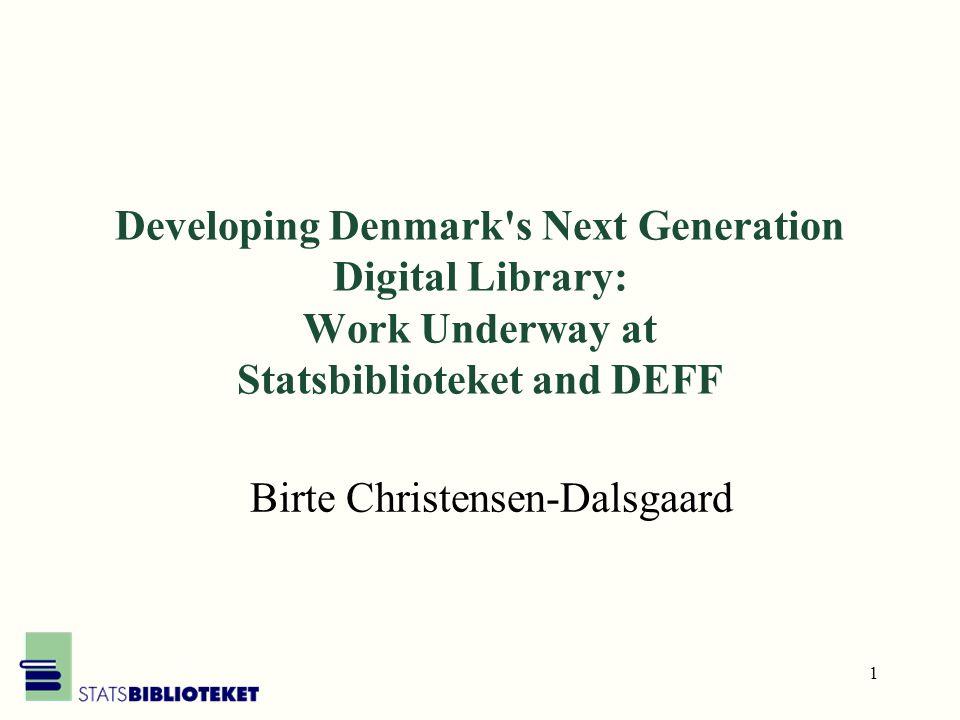 1 Developing Denmark s Next Generation Digital Library: Work Underway at Statsbiblioteket and DEFF Birte Christensen-Dalsgaard
