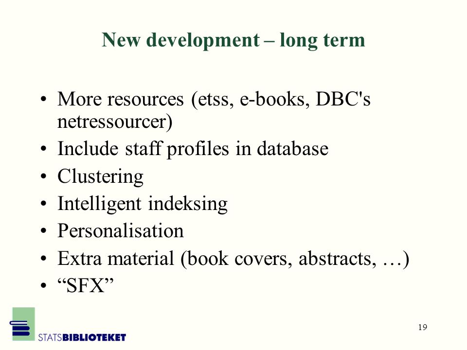 19 New development – long term More resources (etss, e-books, DBC s netressourcer) Include staff profiles in database Clustering Intelligent indeksing Personalisation Extra material (book covers, abstracts, …) SFX