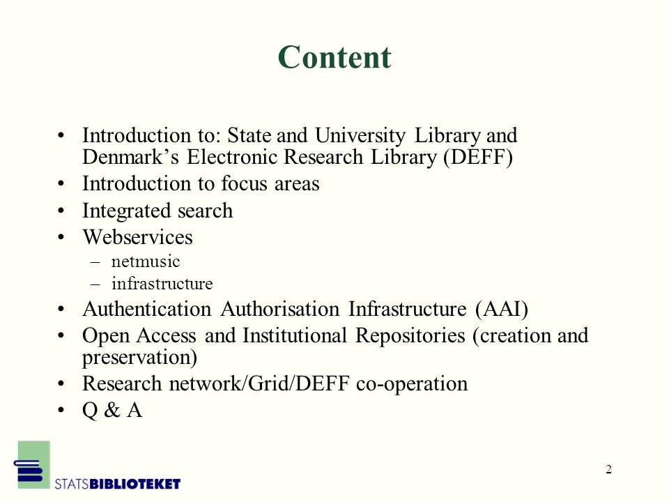 2 Content Introduction to: State and University Library and Denmarks Electronic Research Library (DEFF) Introduction to focus areas Integrated search Webservices –netmusic –infrastructure Authentication Authorisation Infrastructure (AAI) Open Access and Institutional Repositories (creation and preservation) Research network/Grid/DEFF co-operation Q & A