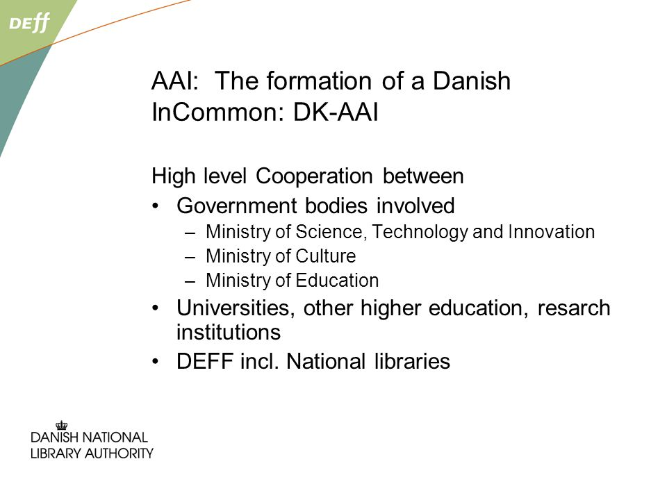 AAI: The formation of a Danish InCommon: DK-AAI High level Cooperation between Government bodies involved –Ministry of Science, Technology and Innovation –Ministry of Culture –Ministry of Education Universities, other higher education, resarch institutions DEFF incl.