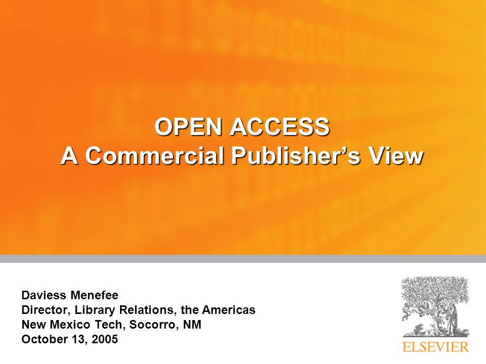 OPEN ACCESS A Commercial Publishers View Daviess Menefee Director, Library Relations, the Americas New Mexico Tech, Socorro, NM October 13, 2005 Daviess Menefee Director, Library Relations, the Americas New Mexico Tech, Socorro, NM October 13, 2005