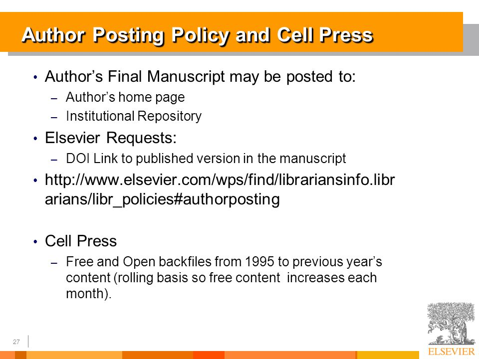 27 Author Posting Policy and Cell Press Authors Final Manuscript may be posted to: – Authors home page – Institutional Repository Elsevier Requests: – DOI Link to published version in the manuscript http://www.elsevier.com/wps/find/librariansinfo.libr arians/libr_policies#authorposting Cell Press – Free and Open backfiles from 1995 to previous years content (rolling basis so free content increases each month).