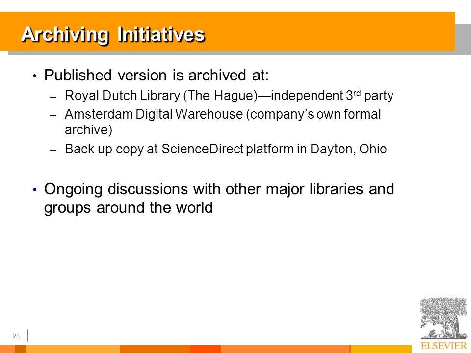 28 Archiving Initiatives Published version is archived at: – Royal Dutch Library (The Hague)independent 3 rd party – Amsterdam Digital Warehouse (companys own formal archive) – Back up copy at ScienceDirect platform in Dayton, Ohio Ongoing discussions with other major libraries and groups around the world