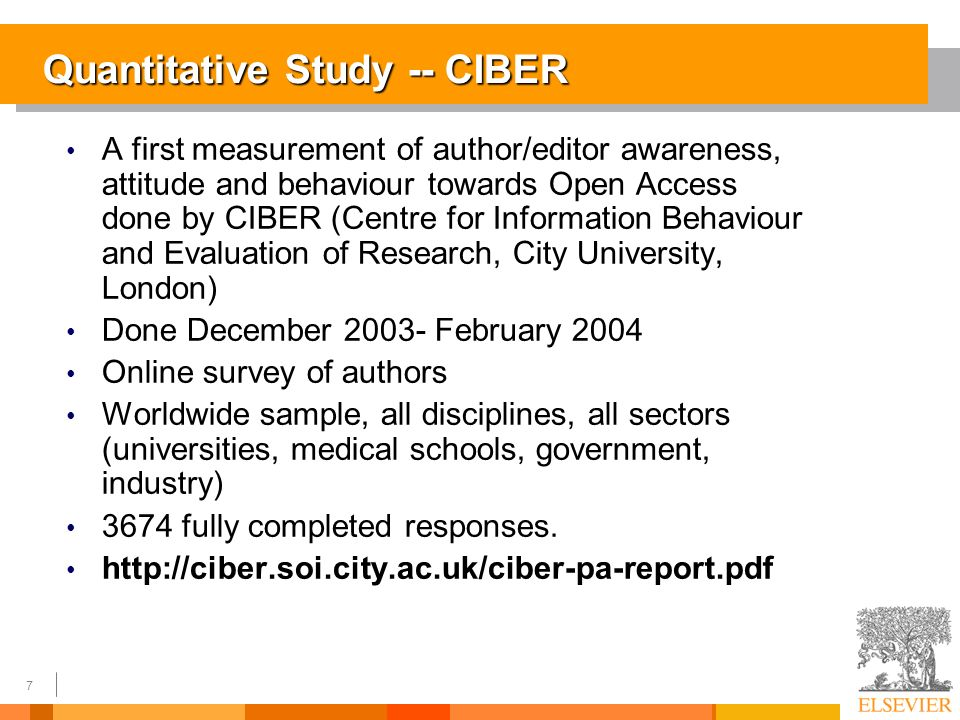 7 Quantitative Study -- CIBER A first measurement of author/editor awareness, attitude and behaviour towards Open Access done by CIBER (Centre for Information Behaviour and Evaluation of Research, City University, London) Done December 2003- February 2004 Online survey of authors Worldwide sample, all disciplines, all sectors (universities, medical schools, government, industry) 3674 fully completed responses.