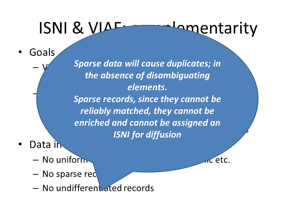 ISNI & VIAF: complementarity Goals – VIAF clusters and makes authority data visible – ISNI Standard, unique, persistent identifier Bridges domains Key role in services around scientific and cultural contents Data in ISNI – No uniform titles, no meetings, geographic etc.