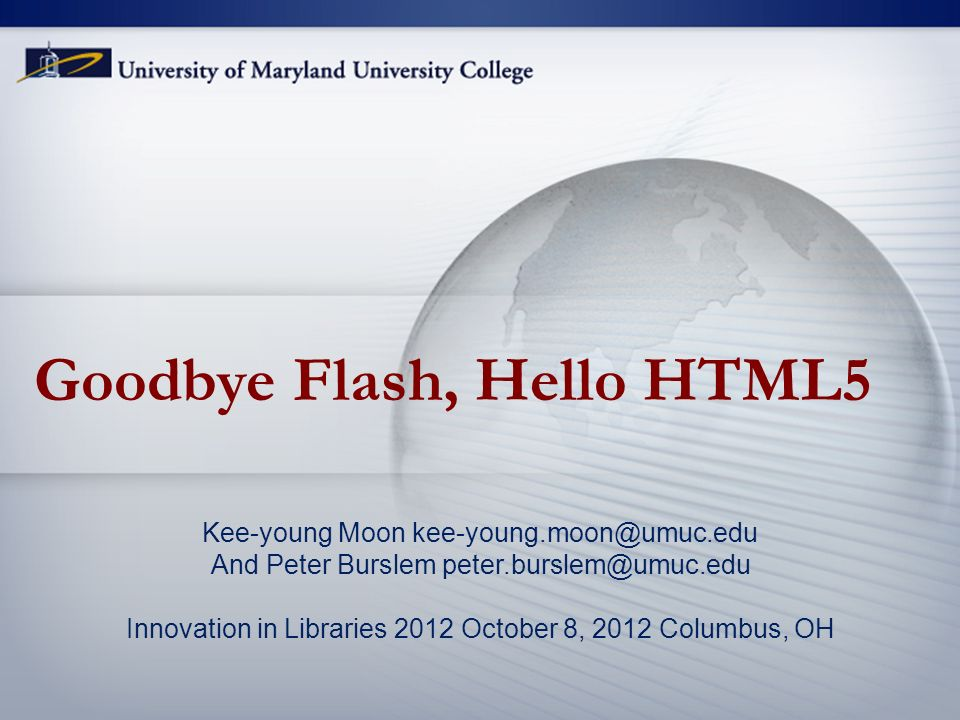Goodbye Flash, Hello HTML5 Kee-young Moon kee-young.moon@umuc.edu And Peter Burslem peter.burslem@umuc.edu Innovation in Libraries 2012 October 8, 2012 Columbus, OH