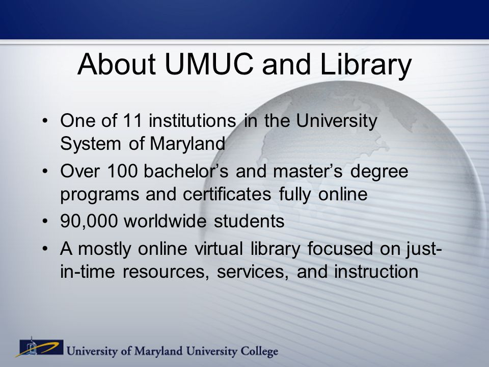 About UMUC and Library One of 11 institutions in the University System of Maryland Over 100 bachelors and masters degree programs and certificates fully online 90,000 worldwide students A mostly online virtual library focused on just- in-time resources, services, and instruction